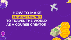 How To Make Enough Money To Travel The World As A course creator
